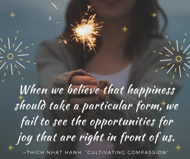 When we believe that happiness should take a particular form, we fail to see the opportunities for joy that are right in front of us.